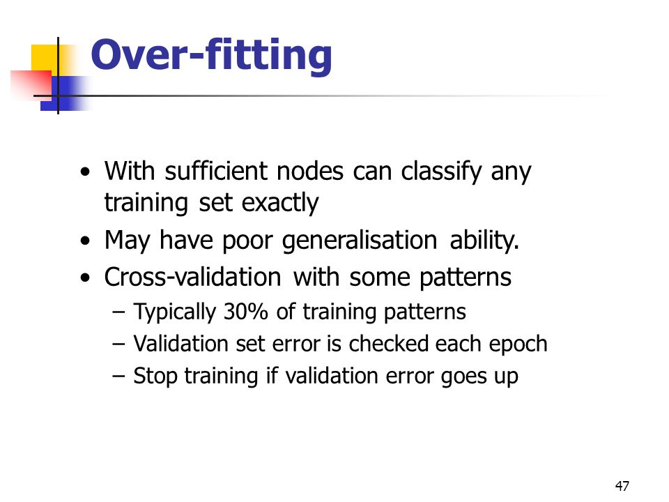 47 Over-fitting With sufficient nodes can classify any training set exactly May have poor generalisation ability.