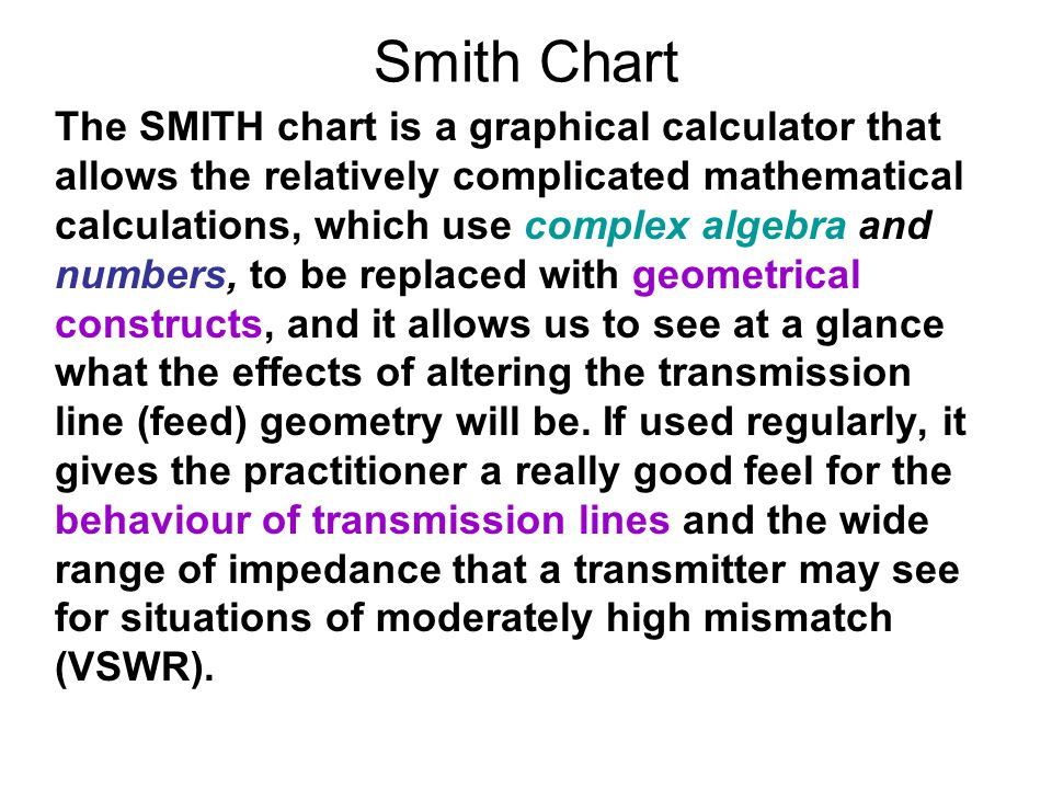 Smith Chart The SMITH chart is a graphical calculator that allows the relatively complicated mathematical calculations, which use complex algebra and numbers, to be replaced with geometrical constructs, and it allows us to see at a glance what the effects of altering the transmission line (feed) geometry will be.