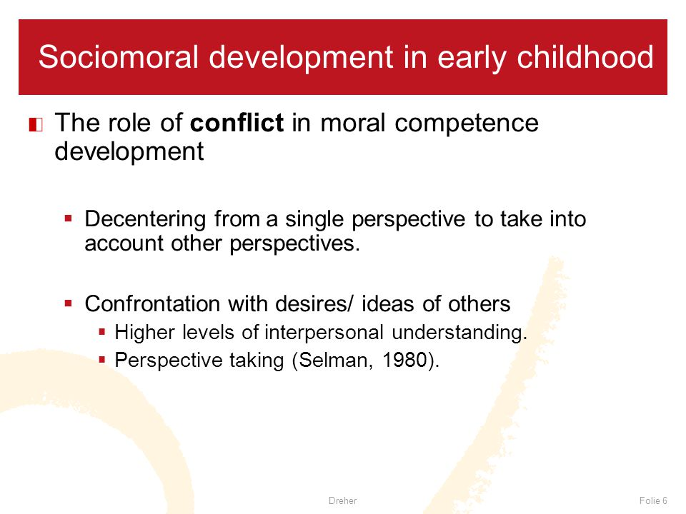 DreherFolie 6 Sociomoral development in early childhood The role of conflict in moral competence development  Decentering from a single perspective to take into account other perspectives.
