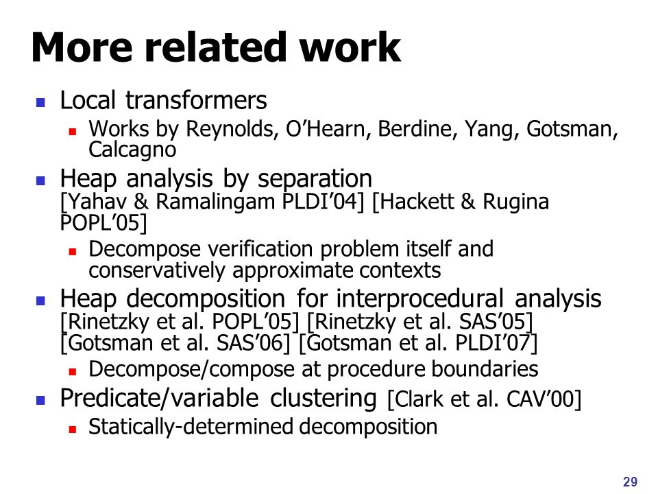 29 More related work Local transformers Works by Reynolds, O'Hearn, Berdine, Yang, Gotsman, Calcagno Heap analysis by separation [Yahav & Ramalingam PLDI'04] [Hackett & Rugina POPL'05] Decompose verification problem itself and conservatively approximate contexts Heap decomposition for interprocedural analysis [Rinetzky et al.