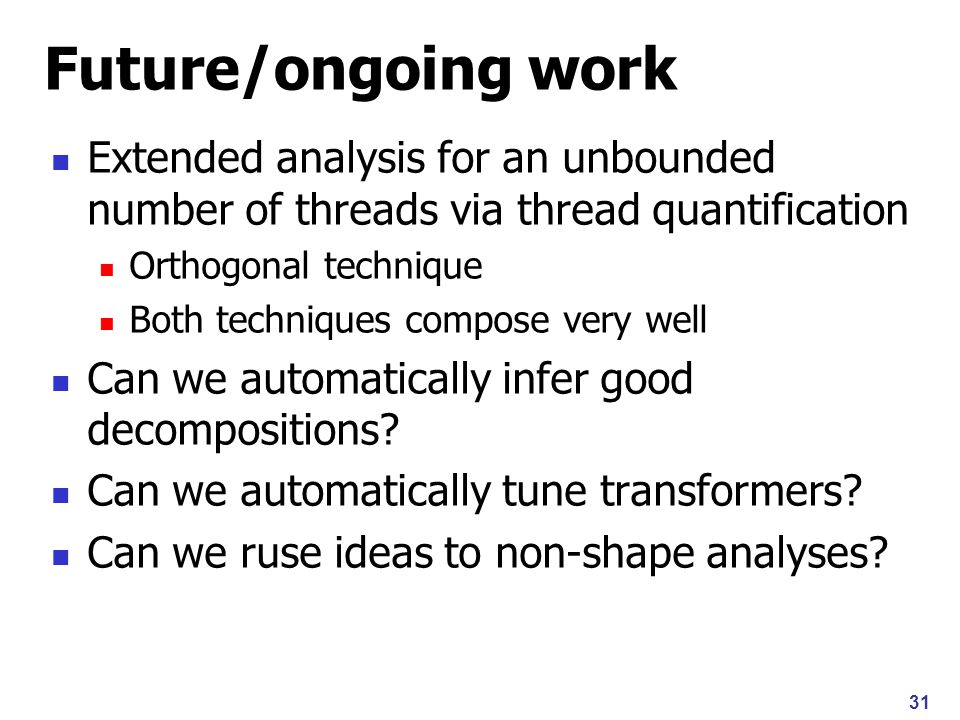 31 Future/ongoing work Extended analysis for an unbounded number of threads via thread quantification Orthogonal technique Both techniques compose very well Can we automatically infer good decompositions.