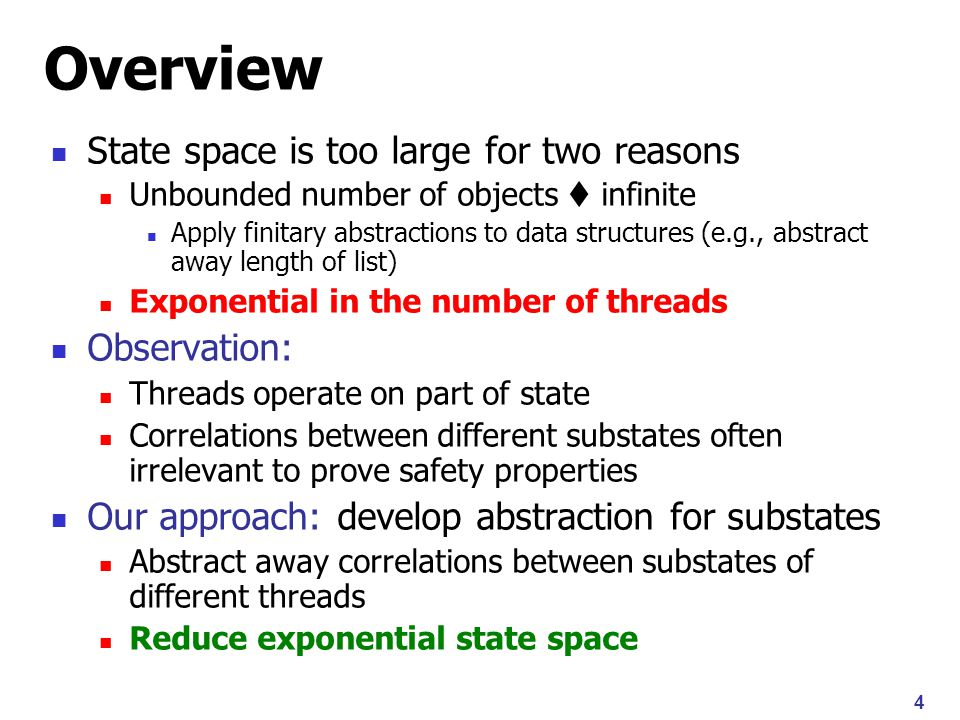4 Overview State space is too large for two reasons Unbounded number of objects  infinite Apply finitary abstractions to data structures (e.g., abstract away length of list) Exponential in the number of threads Observation: Threads operate on part of state Correlations between different substates often irrelevant to prove safety properties Our approach: develop abstraction for substates Abstract away correlations between substates of different threads Reduce exponential state space