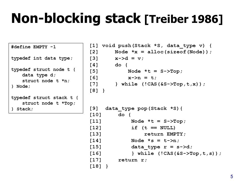 5 Non-blocking stack [Treiber 1986] [1] void push(Stack *S, data_type v) { [2] Node *x = alloc(sizeof(Node)); [3] x->d = v; [4] do { [5] Node *t = S->Top; [6] x->n = t; [7] } while (!CAS(&S->Top,t,x)); [8] } [9] data_type pop(Stack *S){ [10] do { [11] Node *t = S->Top; [12] if (t == NULL) [13] return EMPTY; [14] Node *s = t->n; [15] data_type r = s->d; [16] } while (!CAS(&S->Top,t,s)); [17] return r; [18] } #define EMPTY -1 typedef int data type; typedef struct node t { data type d; struct node t *n; } Node; typedef struct stack t { struct node t *Top; } Stack;
