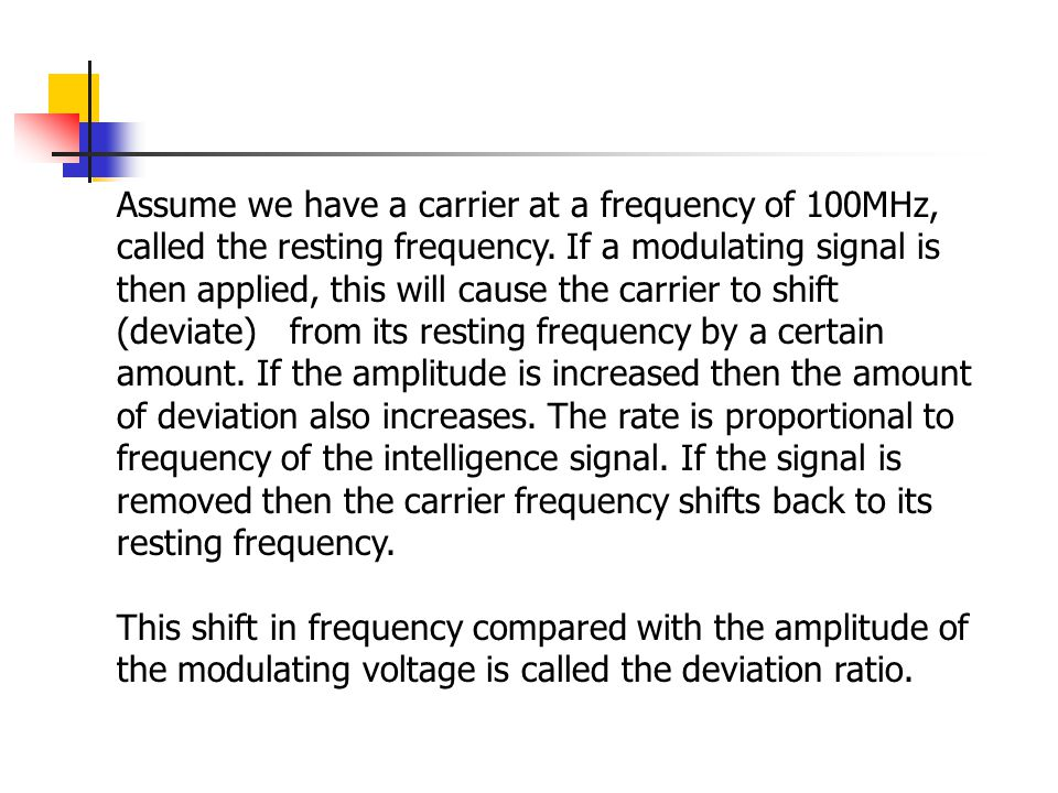 Assume we have a carrier at a frequency of 100MHz, called the resting frequency. If a modulating signal is then applied, this will cause the carrier t