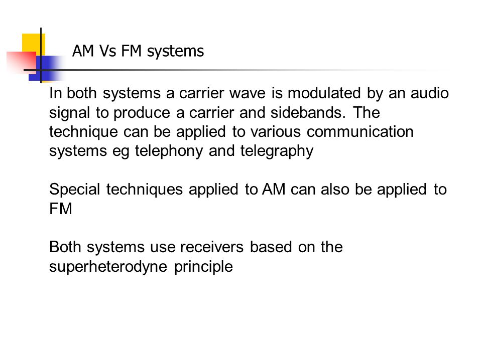 In both systems a carrier wave is modulated by an audio signal to produce a carrier and sidebands. The technique can be applied to various communicati