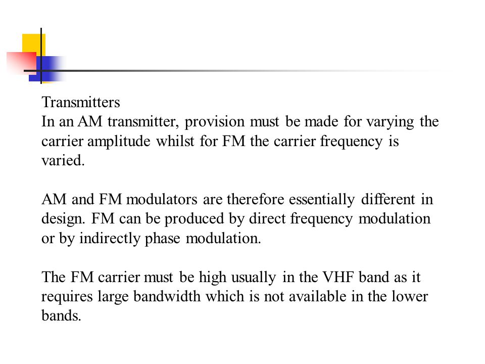 Transmitters In an AM transmitter, provision must be made for varying the carrier amplitude whilst for FM the carrier frequency is varied. AM and FM m