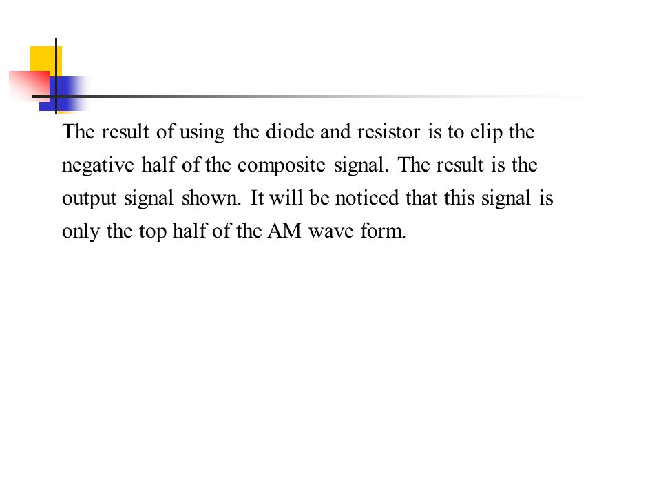 The result of using the diode and resistor is to clip the negative half of the composite signal. The result is the output signal shown. It will be not