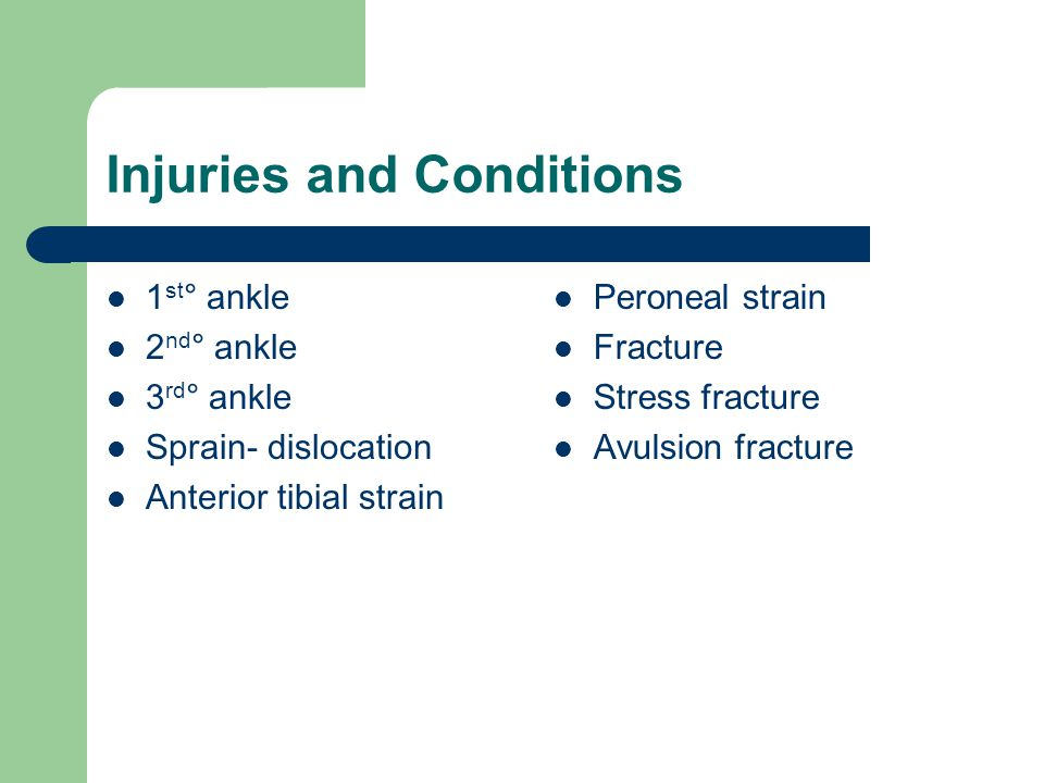 Injuries and Conditions 1 st ° ankle 2 nd ° ankle 3 rd ° ankle Sprain- dislocation Anterior tibial strain Peroneal strain Fracture Stress fracture Avu