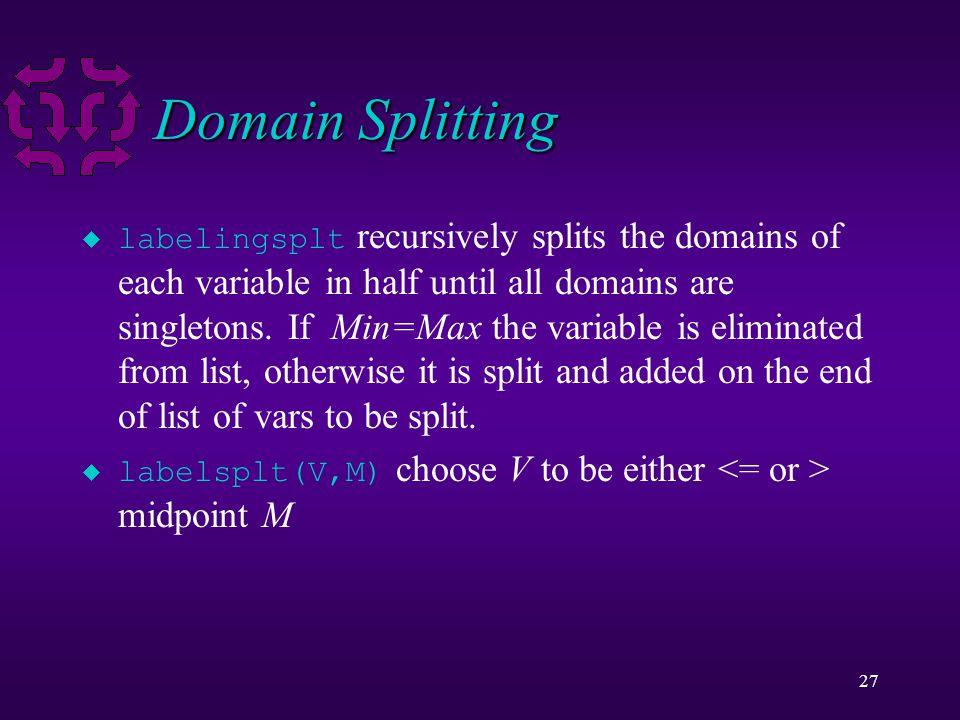27 Domain Splitting  labelingsplt recursively splits the domains of each variable in half until all domains are singletons.