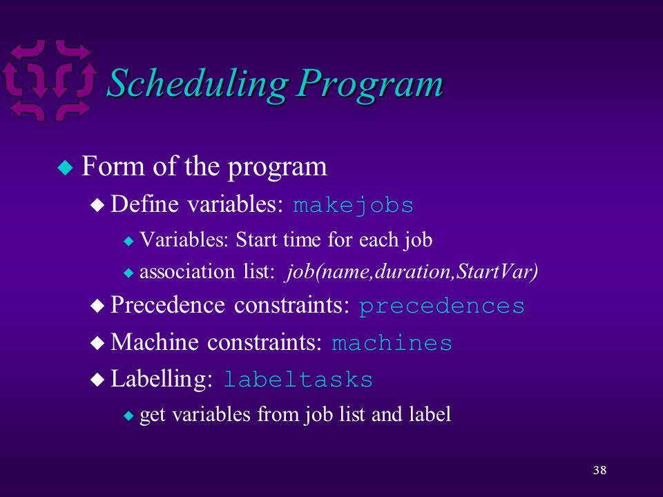 38 Scheduling Program u Form of the program  Define variables: makejobs u Variables: Start time for each job u association list: job(name,duration,StartVar)  Precedence constraints: precedences  Machine constraints: machines  Labelling: labeltasks u get variables from job list and label