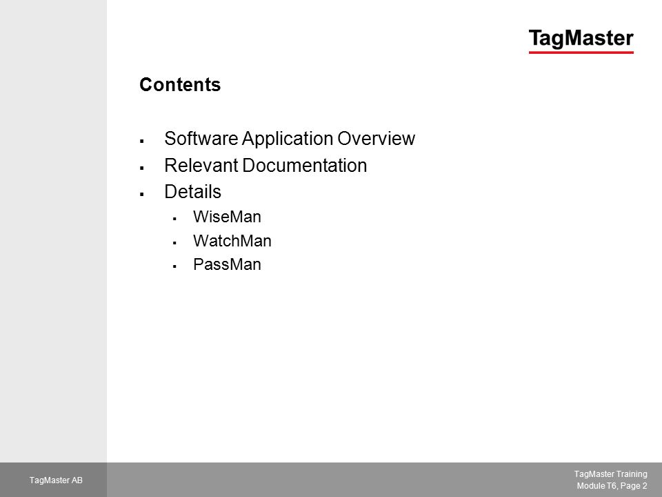 TagMaster Training Module T6, Page 3 TagMaster AB TagMaster's Access Applications  WiseMan  Stand-alone system  ID-tag database in reader  Reader makes decisions and controls the gate  WatchMan  Reader connected to external system via RS232/RS485 (ConfiTalk polling protocol)  ID-tag database in external system  External system makes decisions and tells the reader when to open the gate  PassMan  Reader connected to existing access control system via Wiegand/Mag-stripe interface  ID-tag database in access control system  Access control system makes decisions and opens the gate