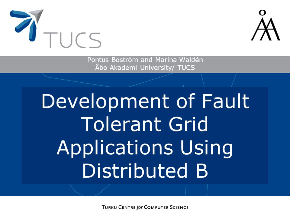 Pontus Boström and Marina Waldén Åbo Akademi University/ TUCS Development of Fault Tolerant Grid Applications Using Distributed B