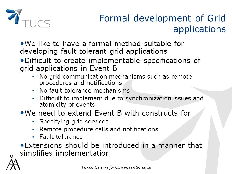Formal development of Grid applications We like to have a formal method suitable for developing fault tolerant grid applications Difficult to create implementable specifications of grid applications in Event B No grid communication mechanisms such as remote procedures and notifications No fault tolerance mechanisms Difficult to implement due to synchronization issues and atomicity of events We need to extend Event B with constructs for Specifying grid services Remote procedure calls and notifications Fault tolerance Extensions should be introduced in a manner that simplifies implementation