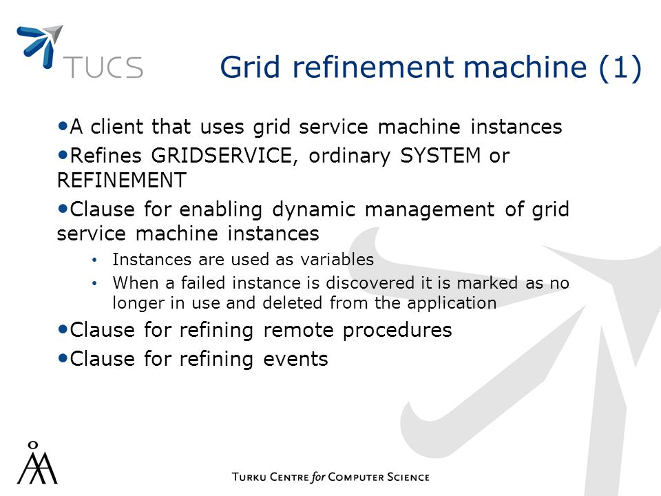 Grid refinement machine (1) A client that uses grid service machine instances Refines GRIDSERVICE, ordinary SYSTEM or REFINEMENT Clause for enabling dynamic management of grid service machine instances Instances are used as variables When a failed instance is discovered it is marked as no longer in use and deleted from the application Clause for refining remote procedures Clause for refining events
