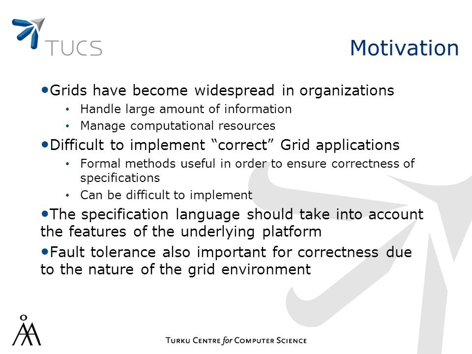 Motivation Grids have become widespread in organizations Handle large amount of information Manage computational resources Difficult to implement correct Grid applications Formal methods useful in order to ensure correctness of specifications Can be difficult to implement The specification language should take into account the features of the underlying platform Fault tolerance also important for correctness due to the nature of the grid environment