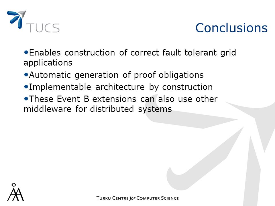 Conclusions Enables construction of correct fault tolerant grid applications Automatic generation of proof obligations Implementable architecture by construction These Event B extensions can also use other middleware for distributed systems