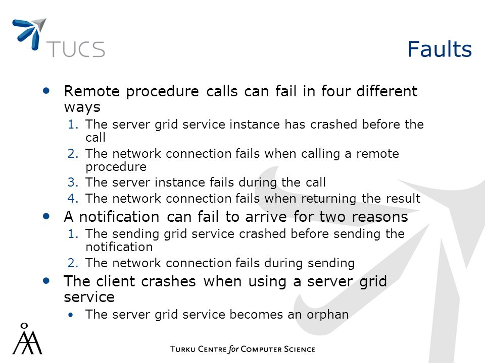 Faults Remote procedure calls can fail in four different ways 1.The server grid service instance has crashed before the call 2.The network connection fails when calling a remote procedure 3.The server instance fails during the call 4.The network connection fails when returning the result A notification can fail to arrive for two reasons 1.The sending grid service crashed before sending the notification 2.The network connection fails during sending The client crashes when using a server grid service The server grid service becomes an orphan