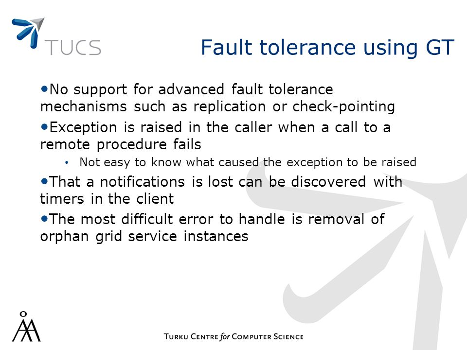 Fault tolerance using GT No support for advanced fault tolerance mechanisms such as replication or check-pointing Exception is raised in the caller wh