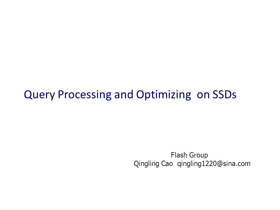 Query Processing and Optimizing on SSDs Flash Group Qingling Cao qingling1220@sina.com