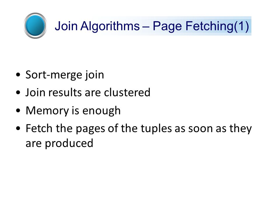 Sort-merge join Join results are clustered Memory is enough Fetch the pages of the tuples as soon as they are produced Join Algorithms – Page Fetching(1)