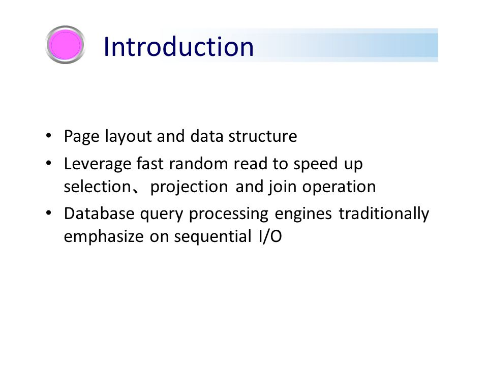 Page layout and data structure Leverage fast random read to speed up selection 、 projection and join operation Database query processing engines traditionally emphasize on sequential I/O Introduction