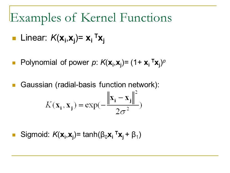 Examples of Kernel Functions Linear: K(x i,x j )= x i T x j Polynomial of power p: K(x i,x j )= (1+ x i T x j ) p Gaussian (radial-basis function network): Sigmoid: K(x i,x j )= tanh(β 0 x i T x j + β 1 )