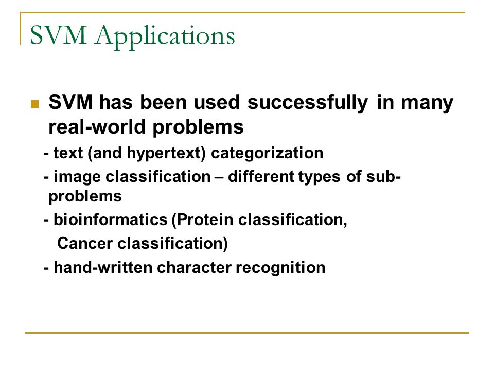 SVM Applications SVM has been used successfully in many real-world problems - text (and hypertext) categorization - image classification – different types of sub- problems - bioinformatics (Protein classification, Cancer classification) - hand-written character recognition