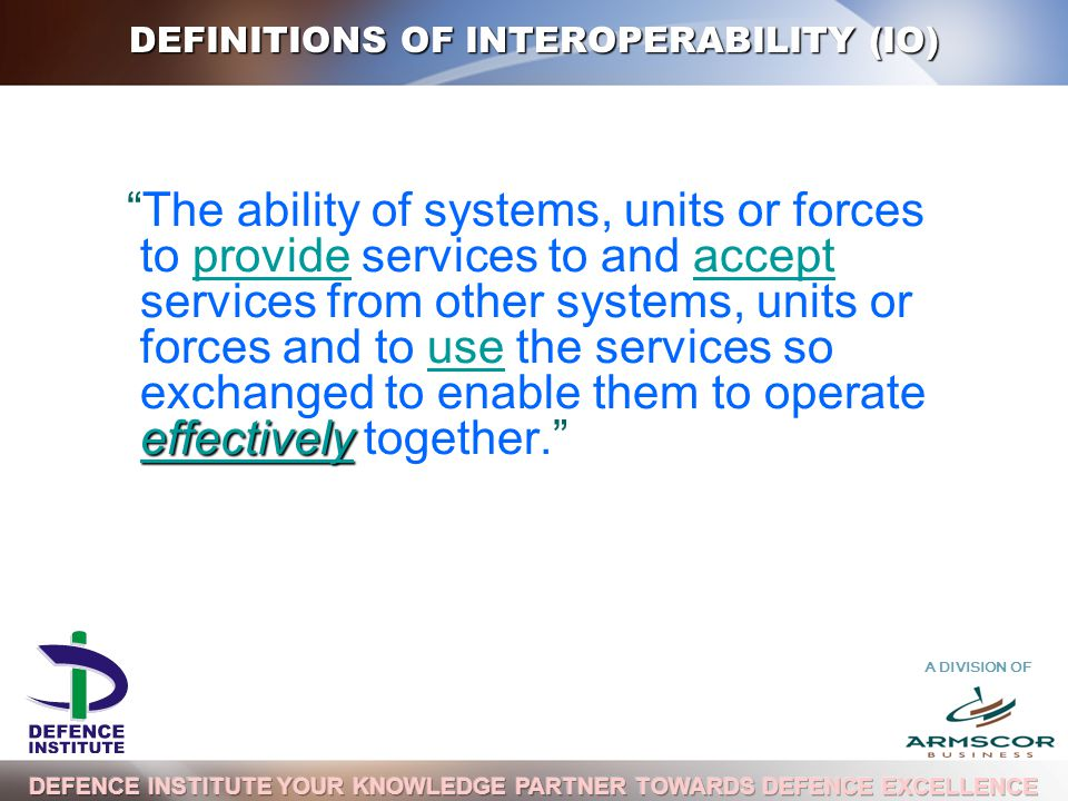 A DIVISION OF DEFINITIONS OF INTEROPERABILITY (IO) effectively The ability of systems, units or forces to provide services to and accept services from other systems, units or forces and to use the services so exchanged to enable them to operate effectively together.