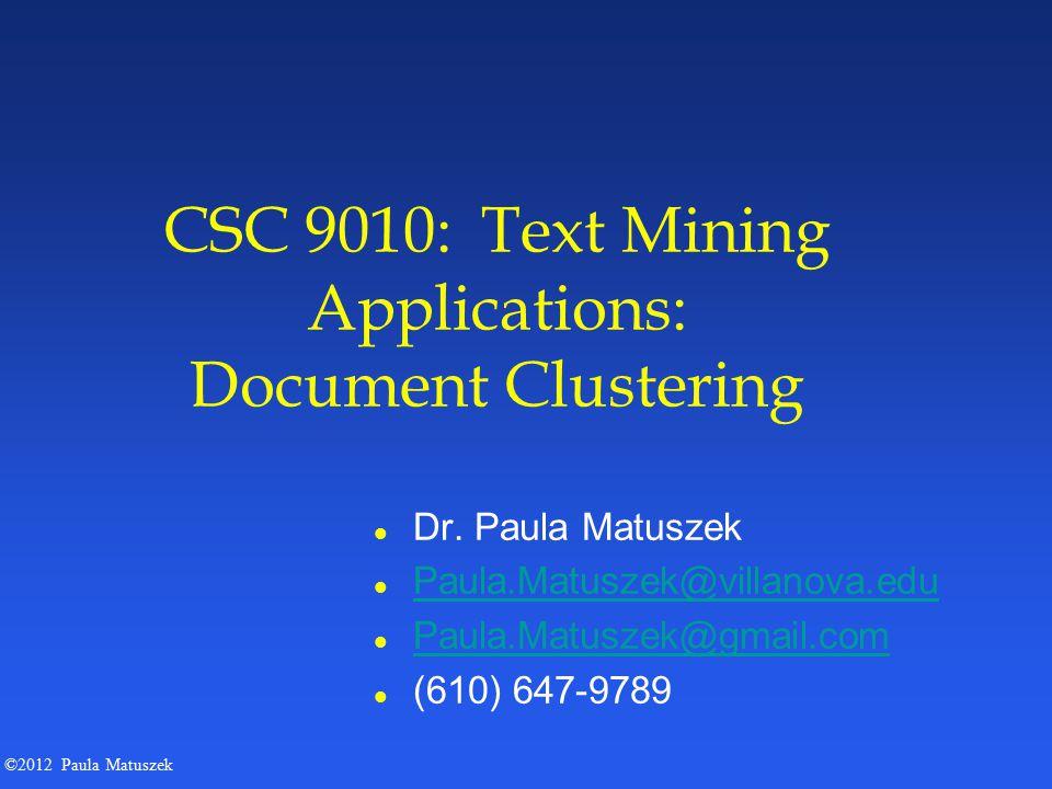 ©2012 Paula Matuszek CSC 9010: Text Mining Applications: Document Clustering l Dr. Paula Matuszek l Paula.Matuszek@villanova.edu Paula.Matuszek@villan