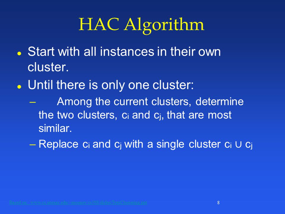 8 HAC Algorithm Based on: www.cs.utexas.edu/~mooney/cs388/slides/TextClustering.ppt l Start with all instances in their own cluster.