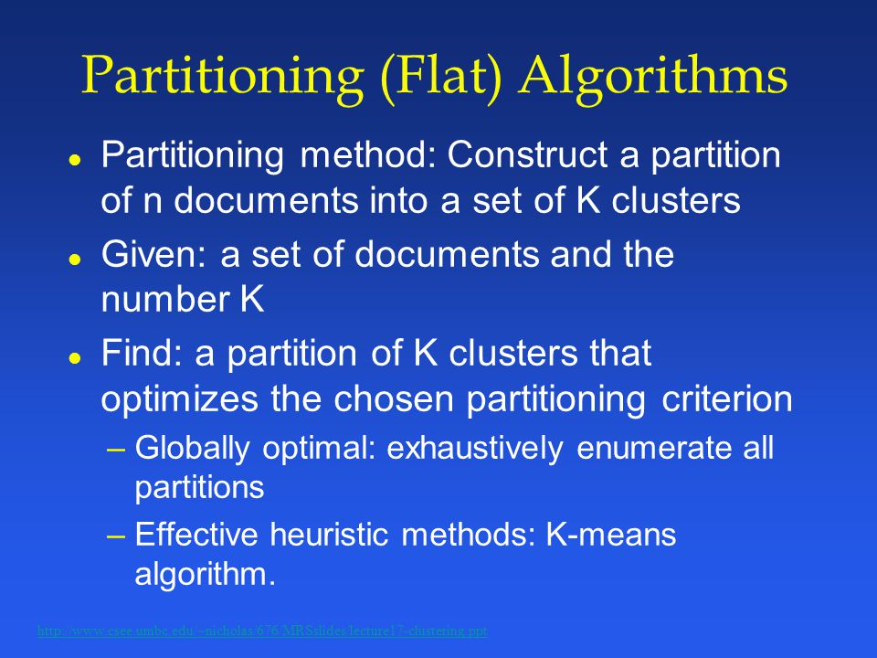 Partitioning (Flat) Algorithms l Partitioning method: Construct a partition of n documents into a set of K clusters l Given: a set of documents and the number K l Find: a partition of K clusters that optimizes the chosen partitioning criterion –Globally optimal: exhaustively enumerate all partitions –Effective heuristic methods: K-means algorithm.
