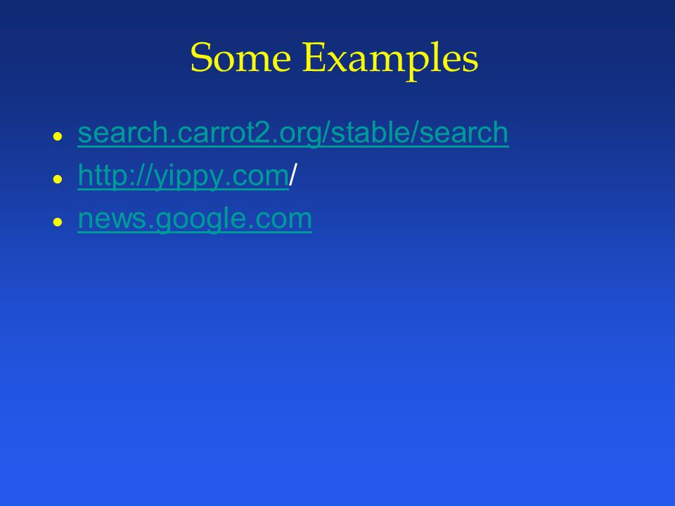 Some Examples l search.carrot2.org/stable/search search.carrot2.org/stable/search l http://yippy.com/ http://yippy.com l news.google.com news.google.com