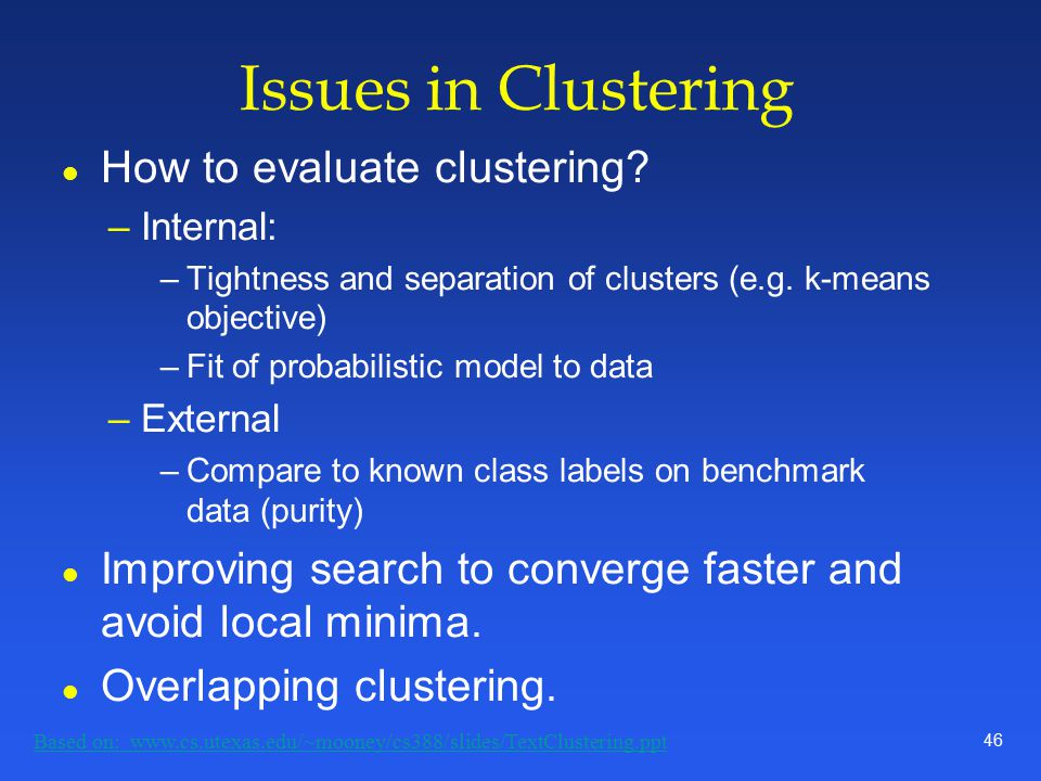 46 Issues in Clustering l How to evaluate clustering.