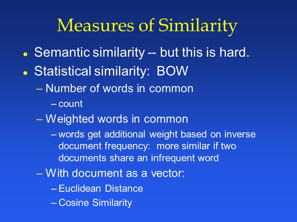 Measures of Similarity l Semantic similarity -- but this is hard.