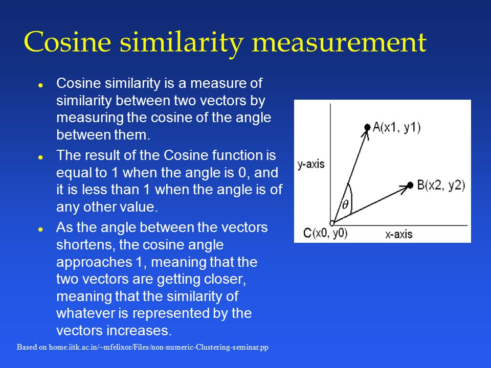 Based on home.iitk.ac.in/~mfelixor/Files/non-numeric-Clustering-seminar.pp Cosine similarity measurement l Cosine similarity is a measure of similarity between two vectors by measuring the cosine of the angle between them.