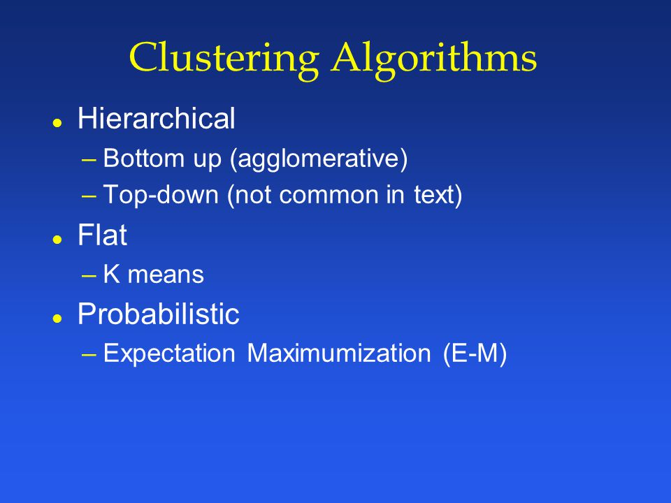 Clustering Algorithms l Hierarchical –Bottom up (agglomerative) –Top-down (not common in text) l Flat –K means l Probabilistic –Expectation Maximumization (E-M)