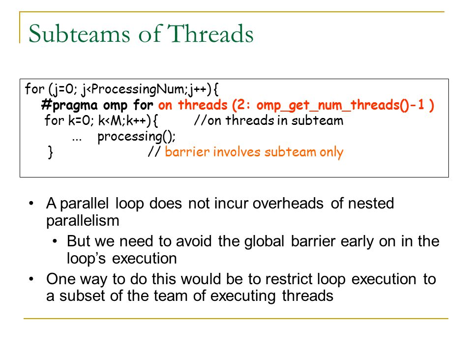 Subteams of Threads for (j=0; j<ProcessingNum;j++) { #pragma omp for on threads (2: omp_get_num_threads()-1 ) for k=0; k<M;k++) { //on threads in subteam...
