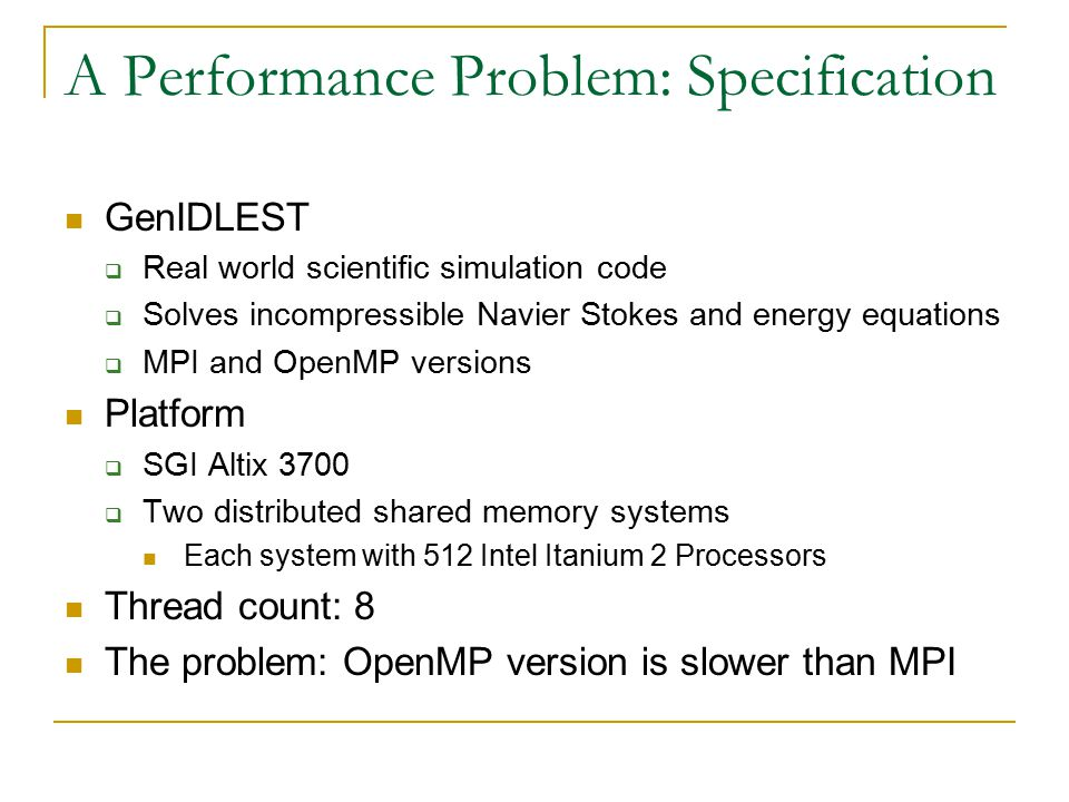 A Performance Problem: Specification GenIDLEST  Real world scientific simulation code  Solves incompressible Navier Stokes and energy equations  MPI and OpenMP versions Platform  SGI Altix 3700  Two distributed shared memory systems Each system with 512 Intel Itanium 2 Processors Thread count: 8 The problem: OpenMP version is slower than MPI