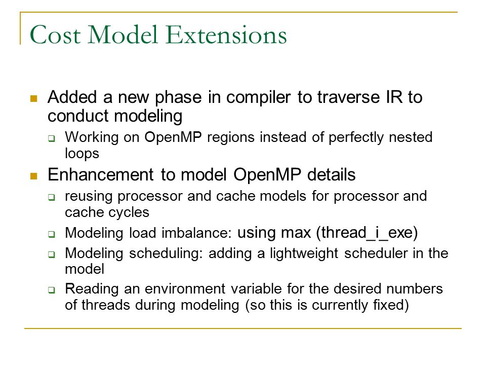 Cost Model Extensions Added a new phase in compiler to traverse IR to conduct modeling  Working on OpenMP regions instead of perfectly nested loops Enhancement to model OpenMP details  reusing processor and cache models for processor and cache cycles  Modeling load imbalance: using max (thread_i_exe)  Modeling scheduling: adding a lightweight scheduler in the model  Reading an environment variable for the desired numbers of threads during modeling (so this is currently fixed)