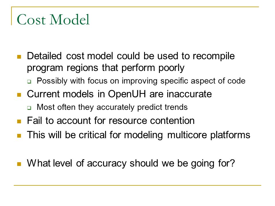 Cost Model Detailed cost model could be used to recompile program regions that perform poorly  Possibly with focus on improving specific aspect of code Current models in OpenUH are inaccurate  Most often they accurately predict trends Fail to account for resource contention This will be critical for modeling multicore platforms What level of accuracy should we be going for