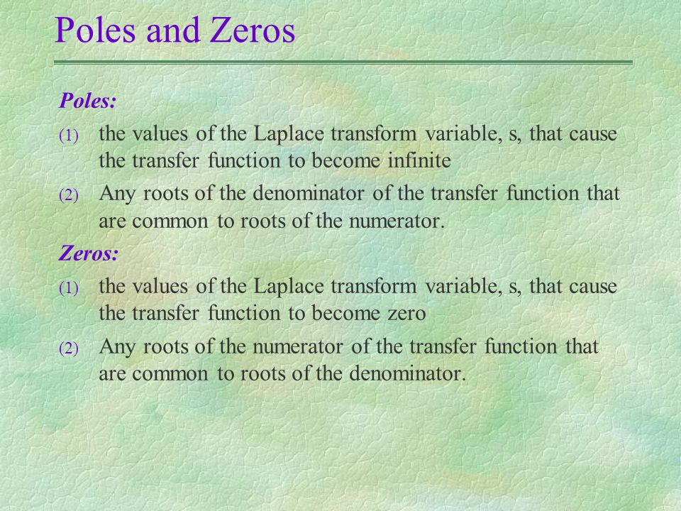 Poles and Zeros Poles: (1) the values of the Laplace transform variable, s, that cause the transfer function to become infinite (2) Any roots of the denominator of the transfer function that are common to roots of the numerator.