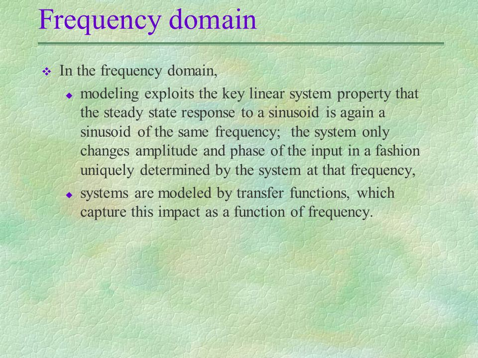 Frequency domain v In the frequency domain, u modeling exploits the key linear system property that the steady state response to a sinusoid is again a sinusoid of the same frequency; the system only changes amplitude and phase of the input in a fashion uniquely determined by the system at that frequency, u systems are modeled by transfer functions, which capture this impact as a function of frequency.