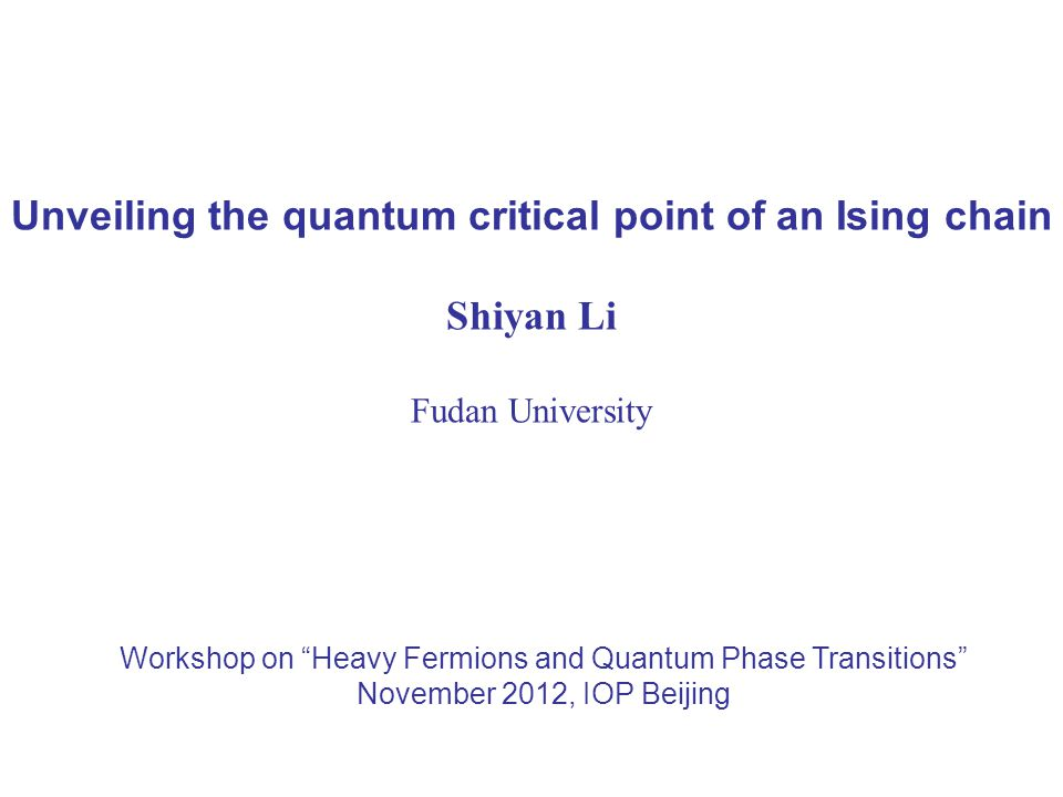 Unveiling the quantum critical point of an Ising chain Shiyan Li Fudan University Workshop on Heavy Fermions and Quantum Phase Transitions November 2012, IOP Beijing