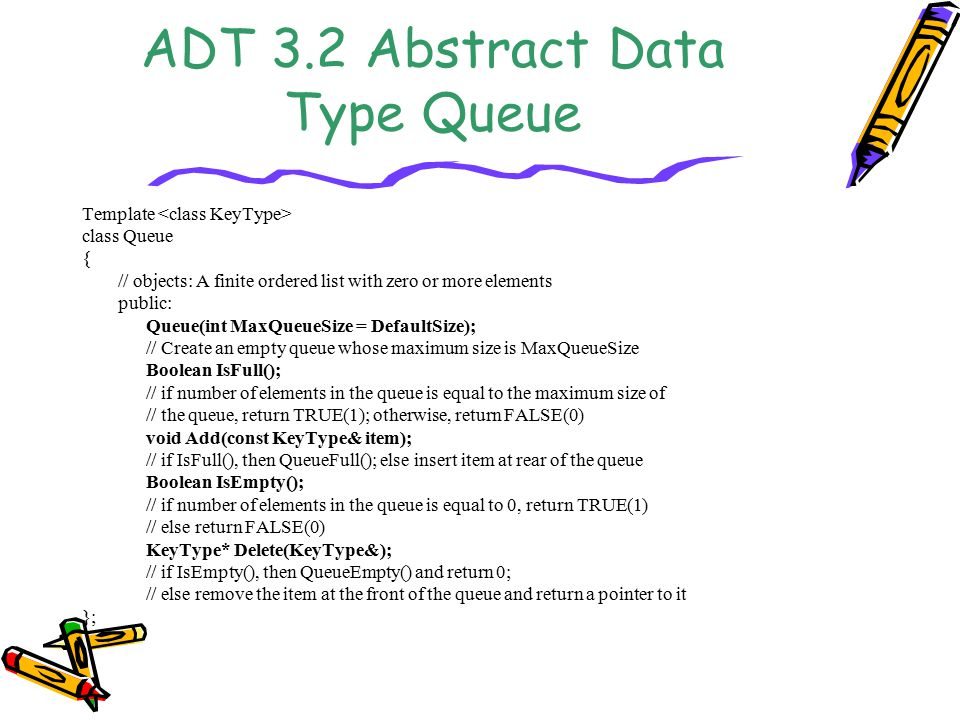 ADT 3.2 Abstract Data Type Queue Template class Queue { // objects: A finite ordered list with zero or more elements public: Queue(int MaxQueueSize = DefaultSize); // Create an empty queue whose maximum size is MaxQueueSize Boolean IsFull(); // if number of elements in the queue is equal to the maximum size of // the queue, return TRUE(1); otherwise, return FALSE(0) void Add(const KeyType& item); // if IsFull(), then QueueFull(); else insert item at rear of the queue Boolean IsEmpty(); // if number of elements in the queue is equal to 0, return TRUE(1) // else return FALSE(0) KeyType* Delete(KeyType&); // if IsEmpty(), then QueueEmpty() and return 0; // else remove the item at the front of the queue and return a pointer to it };