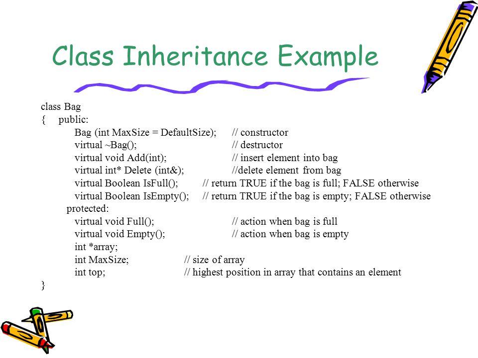 Class Inheritance Example class Bag {public: Bag (int MaxSize = DefaultSize);// constructor virtual ~Bag();// destructor virtual void Add(int); // ins