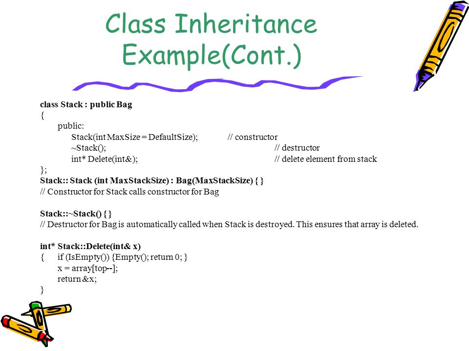 Class Inheritance Example(Cont.) class Stack : public Bag { public: Stack(int MaxSize = DefaultSize);// constructor ~Stack();// destructor int* Delete