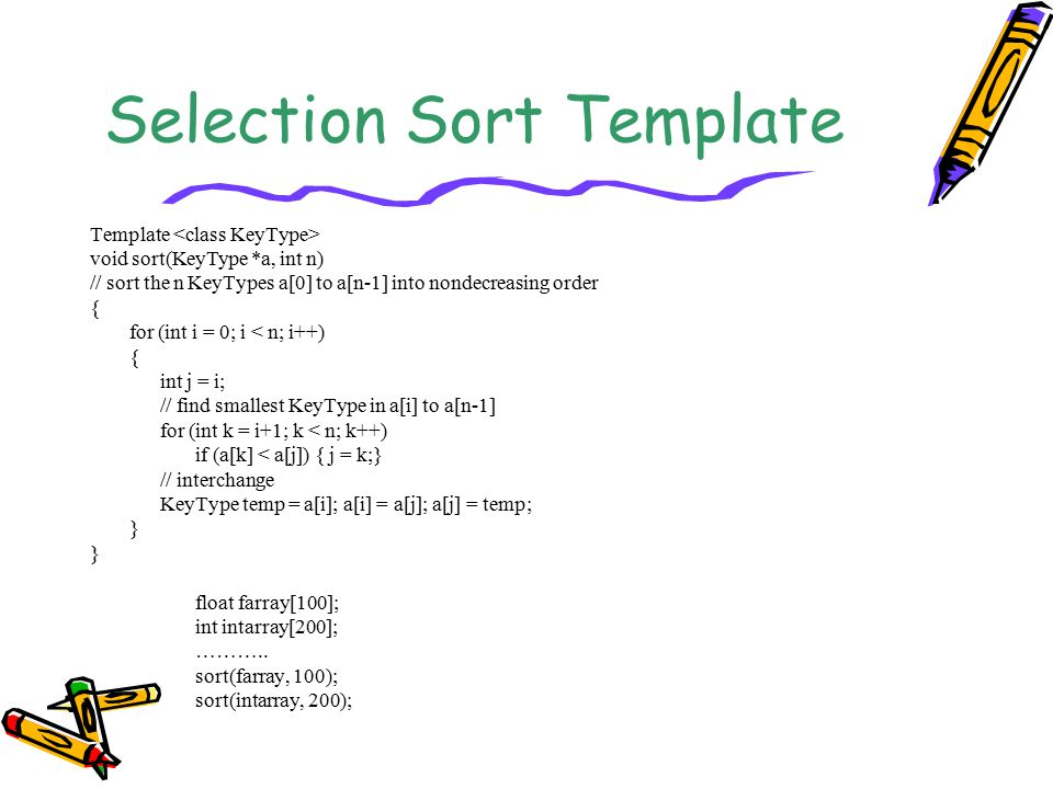 Selection Sort Template Template void sort(KeyType *a, int n) // sort the n KeyTypes a[0] to a[n-1] into nondecreasing order { for (int i = 0; i < n; i++) { int j = i; // find smallest KeyType in a[i] to a[n-1] for (int k = i+1; k < n; k++) if (a[k] < a[j]) { j = k;} // interchange KeyType temp = a[i]; a[i] = a[j]; a[j] = temp; } float farray[100]; int intarray[200]; ………..