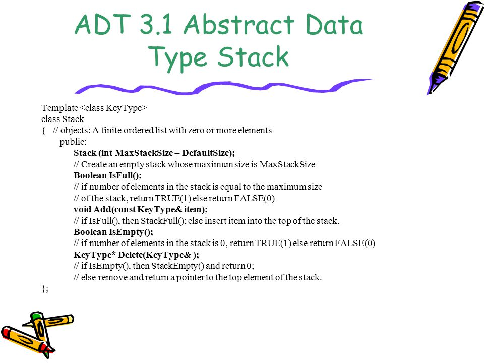 ADT 3.1 Abstract Data Type Stack Template class Stack { // objects: A finite ordered list with zero or more elements public: Stack (int MaxStackSize = DefaultSize); // Create an empty stack whose maximum size is MaxStackSize Boolean IsFull(); // if number of elements in the stack is equal to the maximum size // of the stack, return TRUE(1) else return FALSE(0) void Add(const KeyType& item); // if IsFull(), then StackFull(); else insert item into the top of the stack.