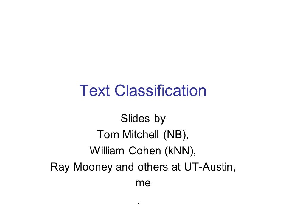 Text Classification Slides by Tom Mitchell (NB), William Cohen (kNN), Ray Mooney and others at UT-Austin, me 1