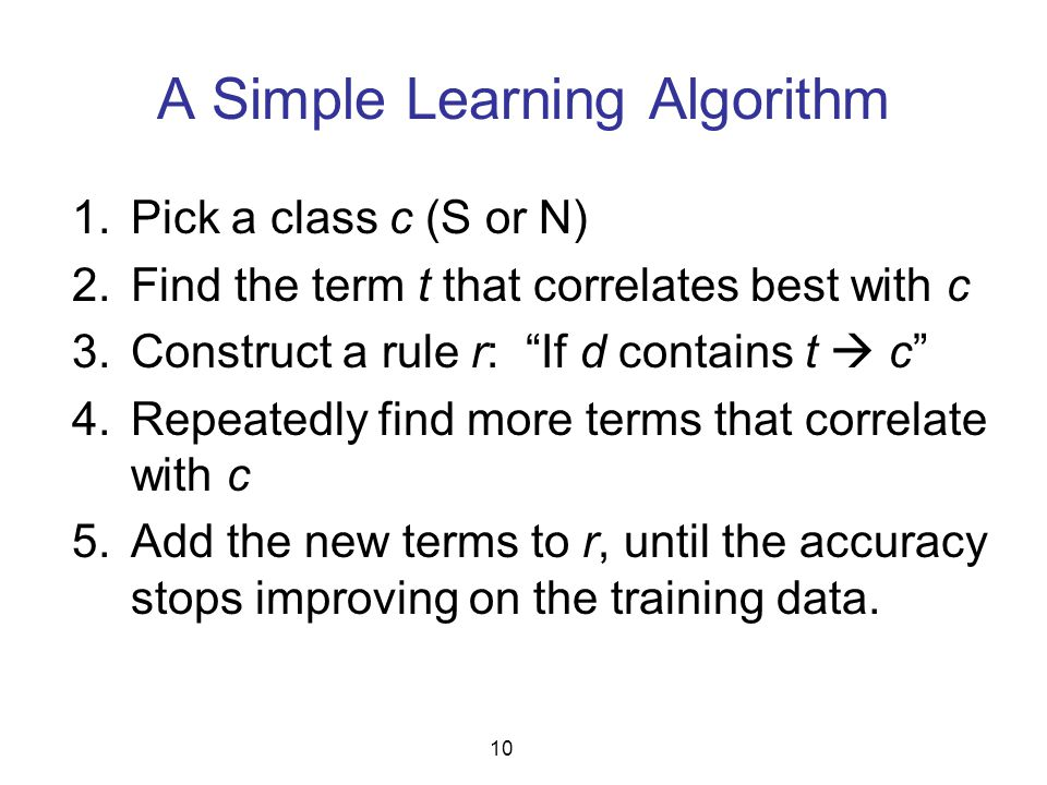 "A Simple Learning Algorithm 1.Pick a class c (S or N) 2.Find the term t that correlates best with c 3.Construct a rule r: ""If d contains t  c"" 4.Repe"